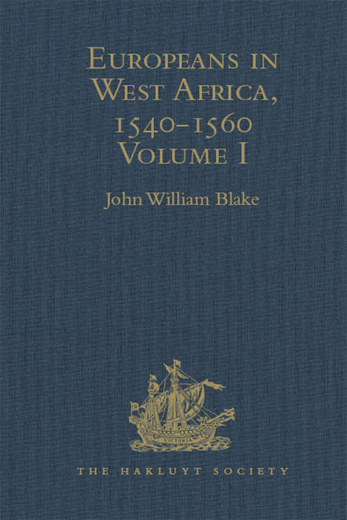 Europeans in West Africa, 1540-1560: Documents to illustrate the nature and scope of Portuguese enterprise in West Africa, the abortive attempt of Castilians to create an empire there, and the early English voyages to Barbary and Guinea