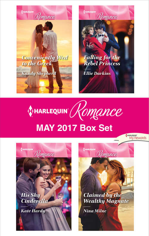 Harlequin Romance May 2017 Box Set: Conveniently Wed to the Greek\His Shy Cinderella\Falling for the Rebel Princess\Claimed by the Wealthy Magnate