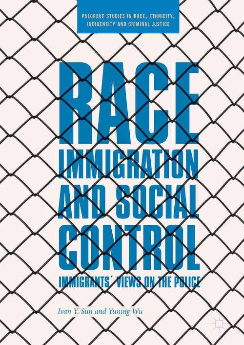 Race, Immigration, and Social Control: Immigrants' Views On The Police (Palgrave Studies In Race, Ethnicity, Indigeneity And Criminal Justice Ser.)