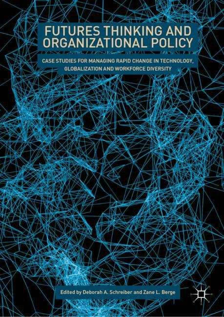 Futures Thinking and Organizational Policy: Case Studies For Managing Rapid Change In Technology, Globalization And Workforce Diversity