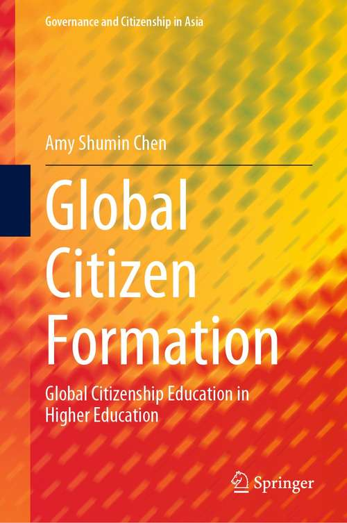 Global Citizen Formation: Global Citizenship Education in Higher Education (Governance and Citizenship in Asia)
