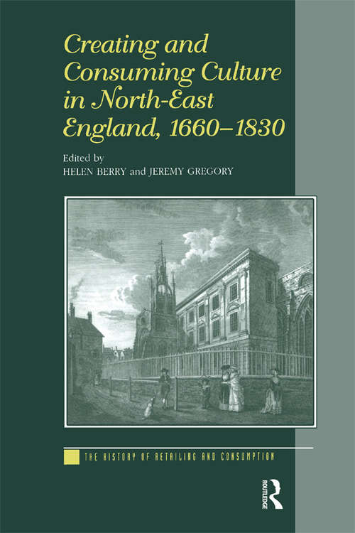 Creating and Consuming Culture in North-East England, 1660–1830 (The History of Retailing and Consumption)