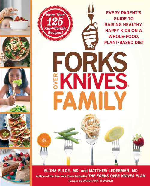 Forks Over Knives Family: Every Parent's Guide to Raising Healthy, Happy Kids on a Whole-Food, Plant-Based Diet (Forks Over Knives)