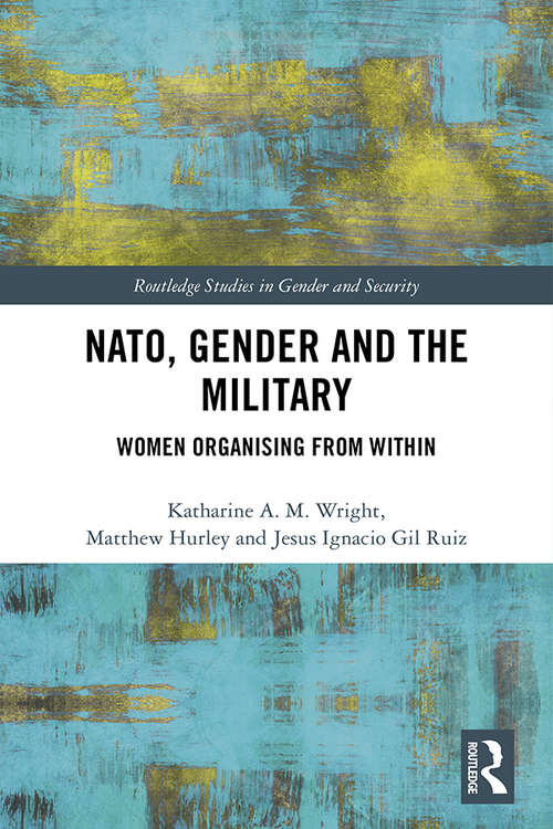 NATO, Gender and the Military: Women Organising from Within (Routledge Studies in Gender and Security)