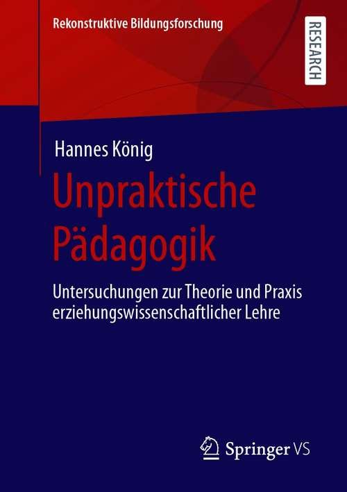 Unpraktische Pädagogik: Untersuchungen zur Theorie und Praxis erziehungswissenschaftlicher Lehre (Rekonstruktive Bildungsforschung #34)