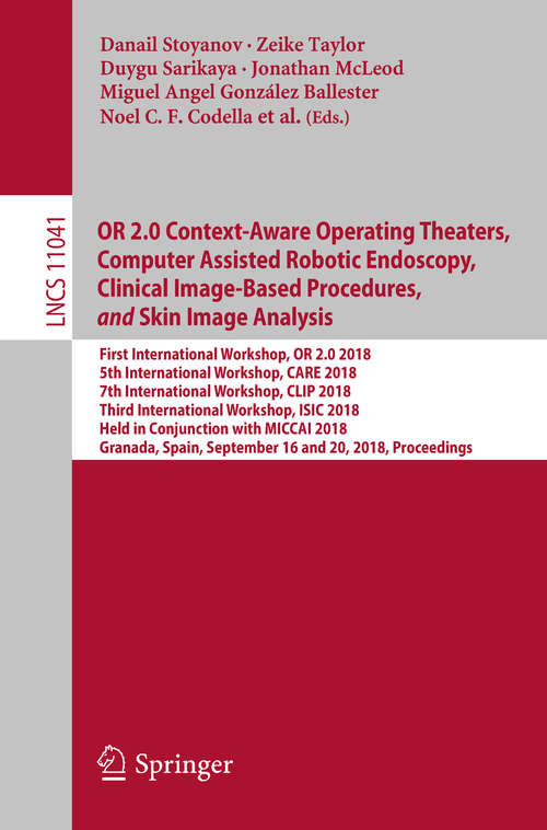 OR 2.0 Context-Aware Operating Theaters, Computer Assisted Robotic Endoscopy, Clinical Image-Based Procedures,             and             Skin Image Analysis: First International Workshop, Or 2. 0 2018, 5th International Workshop, Care 2018, 7th International Workshop, Clip 2018, First International Workshop, Isic 2018, Held In Conjunction With Miccai 2018, Granada, Spain, September 16-20, 2018, Proceedings (Lecture Notes in Computer Science #11041)
