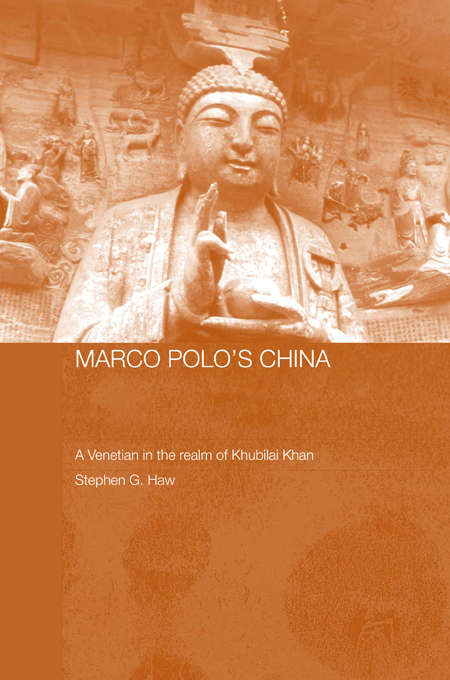 Marco Polo's China: A Venetian in the Realm of Khubilai Khan (Routledge Studies in the Early History of Asia #Vol. 3)