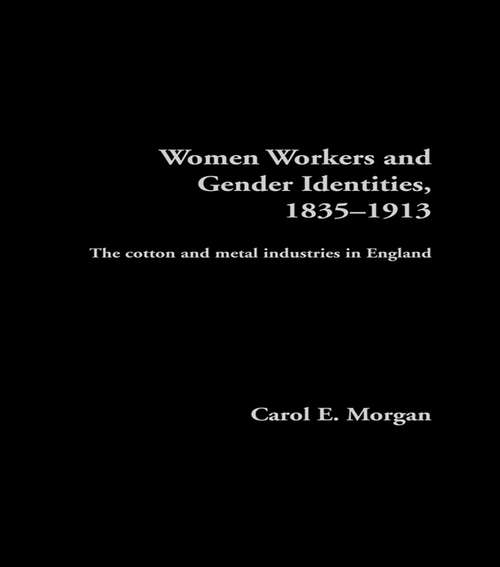 Women Workers and Gender Identities, 1835-1913: The Cotton and Metal Industries in England (Women's and Gender History)