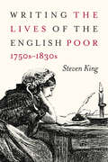 Writing the Lives of the English Poor, 1750s-1830s (States, People, and the History of Social Change #1)