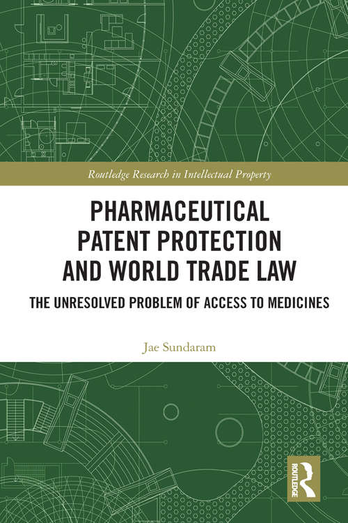 Pharmaceutical Patent Protection and World Trade Law: The Unresolved Problem of Access to Medicines (Routledge Research in Intellectual Property)