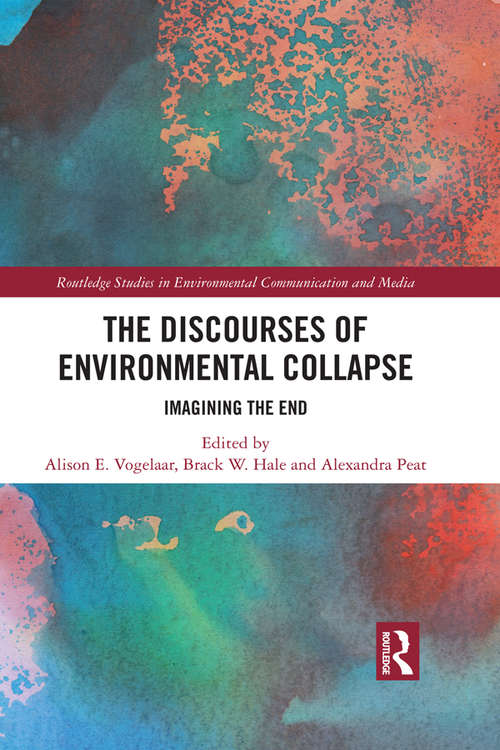 The Discourses of Environmental Collapse: Imagining the End (Routledge Studies in Environmental Communication and Media)