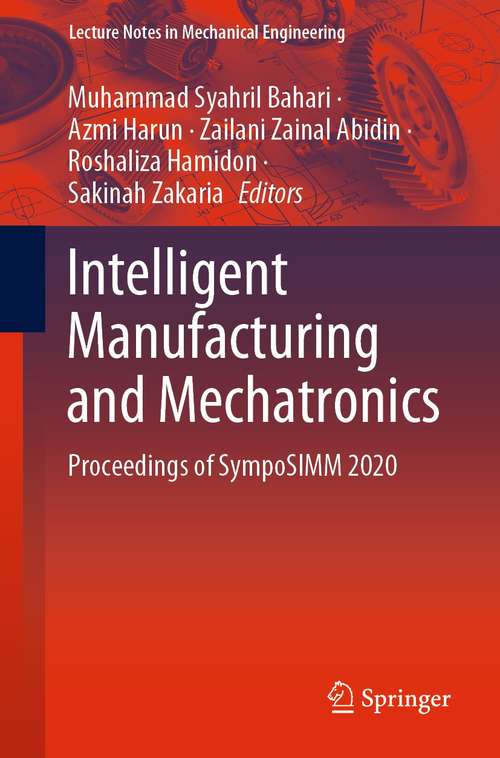 Intelligent Manufacturing and Mechatronics: Proceedings of SympoSIMM 2020 (Lecture Notes in Mechanical Engineering)