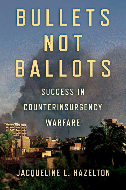 Bullets Not Ballots: Success in Counterinsurgency Warfare (Cornell Studies in Security Affairs)