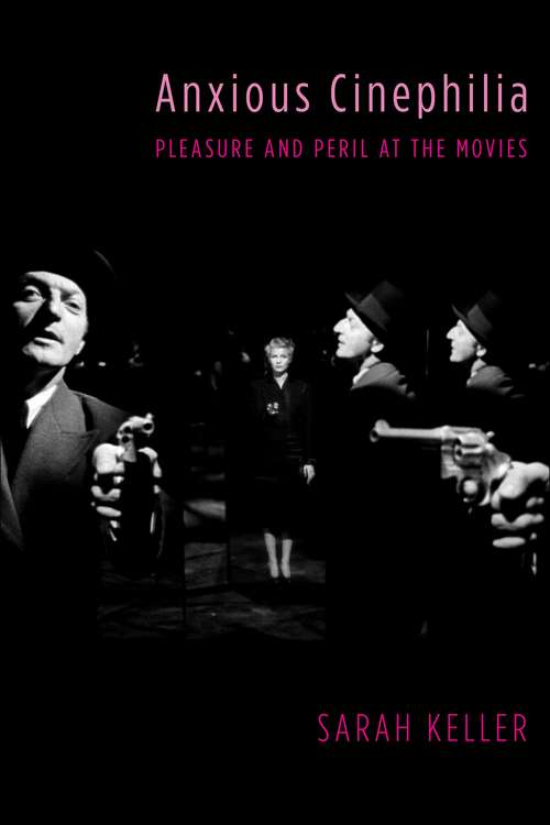 Anxious Cinephilia: Pleasure and Peril at the Movies (Film and Culture Series)