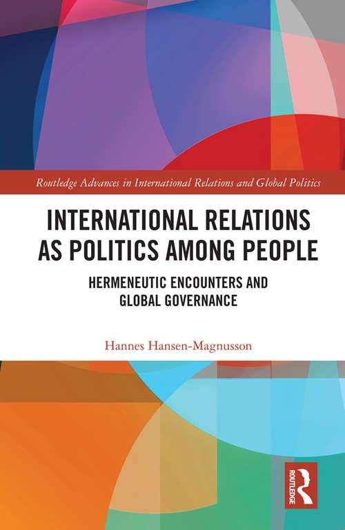 International Relations as Politics among People: Hermeneutic Encounters and Global Governance (Routledge Advances in International Relations and Global Politics)