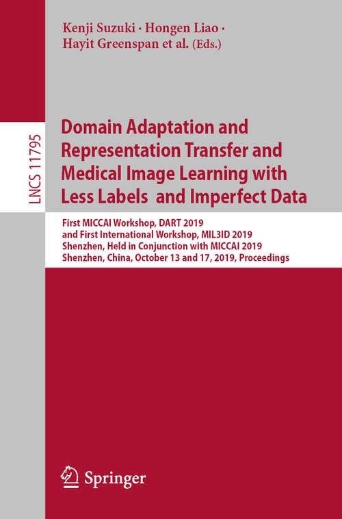 Domain Adaptation and Representation Transfer and Medical Image Learning with Less Labels and Imperfect Data: First MICCAI Workshop, DART 2019, and First International Workshop, MIL3ID 2019, Shenzhen, Held in Conjunction with MICCAI 2019, Shenzhen, China, October 13 and 17, 2019, Proceedings (Lecture Notes in Computer Science #11795)