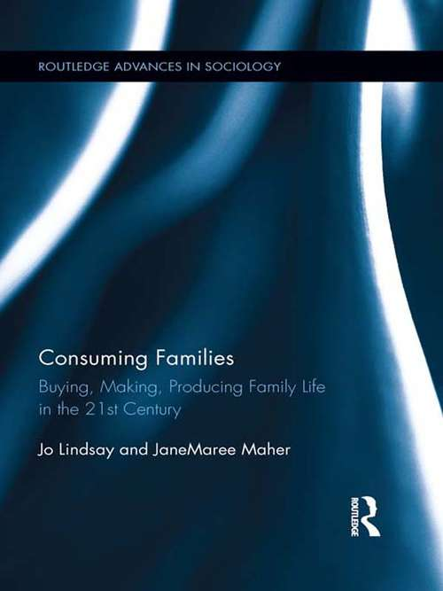 Consuming Families: Buying, Making, Producing Family Life in the 21st Century (Routledge Advances in Sociology #97)