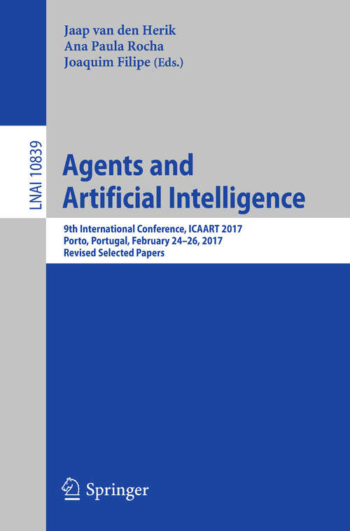 Agents and Artificial Intelligence: 9th International Conference, ICAART 2017, Porto, Portugal, February 24–26, 2017, Revised Selected Papers (Lecture Notes in Computer Science #10839)