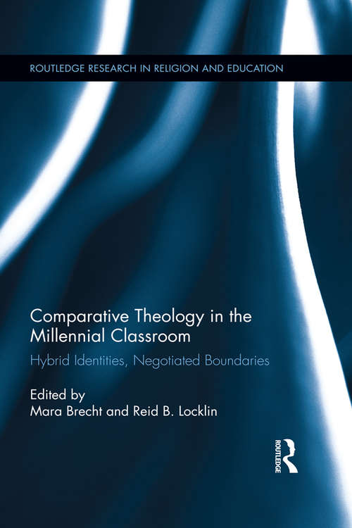 Comparative Theology in the Millennial Classroom: Hybrid Identities, Negotiated Boundaries (Routledge Research in Religion and Education #5)