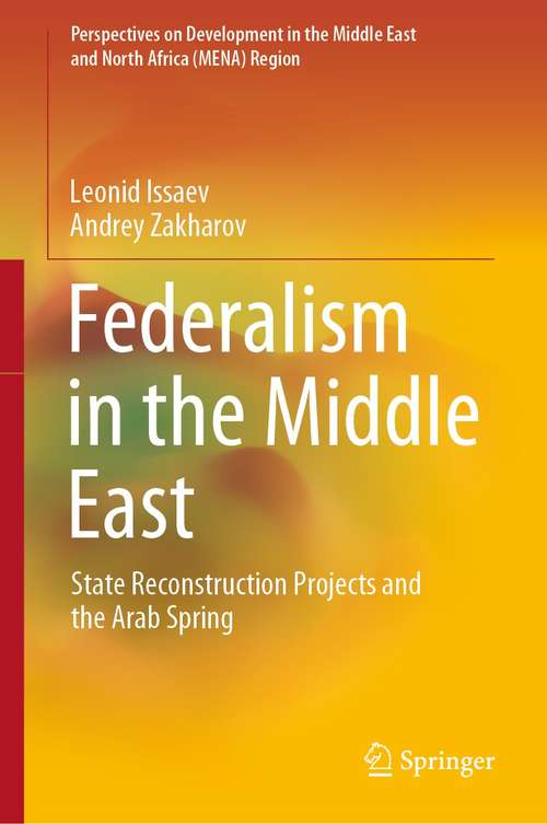 Federalism in the Middle East: State Reconstruction Projects and the Arab Spring (Perspectives on Development in the Middle East and North Africa (MENA) Region)