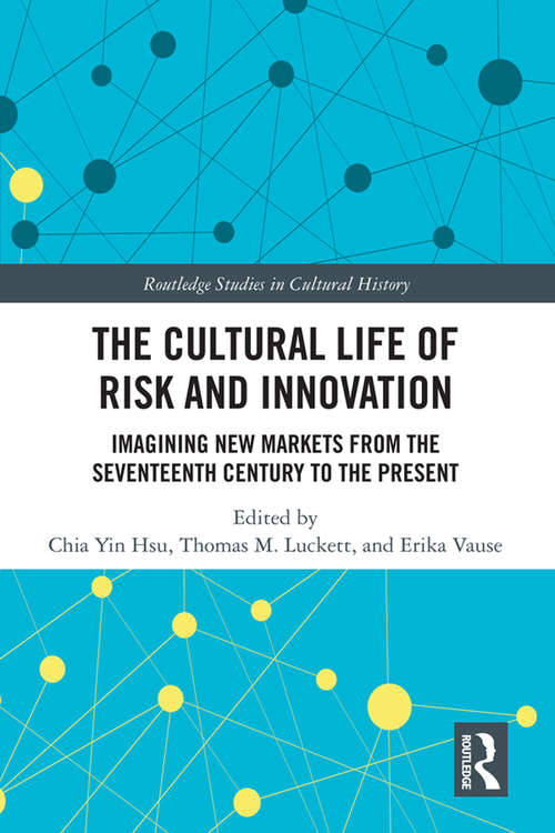 The Cultural Life of Risk and Innovation: Imagining New Markets from the Seventeenth Century to the Present (Routledge Studies in Cultural History)
