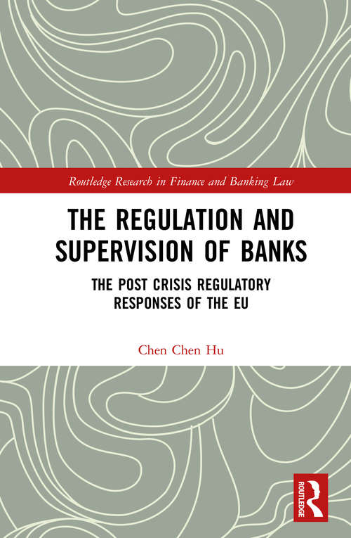 The Regulation and Supervision of Banks: The Post Crisis Regulatory Responses of the EU (Routledge Research in Finance and Banking Law)