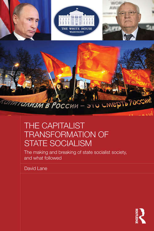 The Capitalist Transformation of State Socialism: The Making and Breaking of State Socialist Society, and What Followed (BASEES/Routledge Series on Russian and East European Studies)