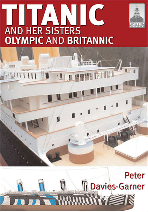 Titanic and her Sisters Olympic and Britannic: And Her Sisters Olympic And Britannic (Shipcraft Ser. #18)