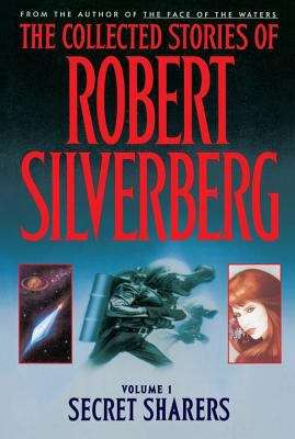 The Collected Stories of Robert Silverberg: Volume 1 Secret Sharers