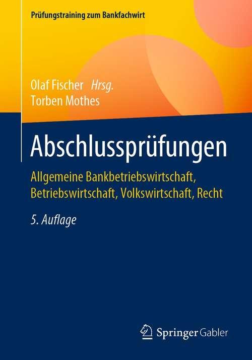 Abschlussprüfungen: Allgemeine Bankbetriebswirtschaft, Betriebswirtschaft, Volkswirtschaft, Recht (Prüfungstraining zum Bankfachwirt)