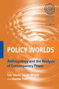 Policy Worlds: Anthropology and the Analysis of Contemporary Power (EASA Series #14)