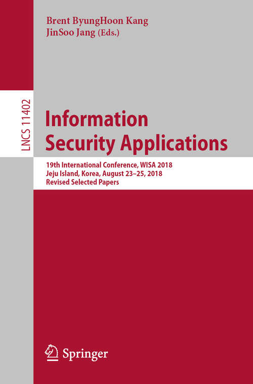 Information Security Applications: 19th International Conference, Wisa 2018, Jeju Island, Korea, August 23-24, 2018, Revised Selected Papers (Lecture Notes in Computer Science #11402)