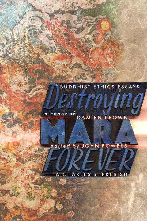 Destroying Mara Forever: Buddhist Ethics Essays in Honor of Damien Keown