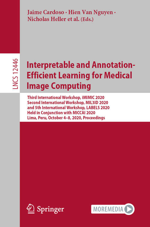 Interpretable and Annotation-Efficient Learning for Medical Image Computing: Third International Workshop, iMIMIC 2020, Second International Workshop, MIL3iD 2020, and 5th International Workshop, LABELS 2020, Held in Conjunction with MICCAI 2020, Lima, Peru, October 4–8, 2020, Proceedings (Lecture Notes in Computer Science #12446)