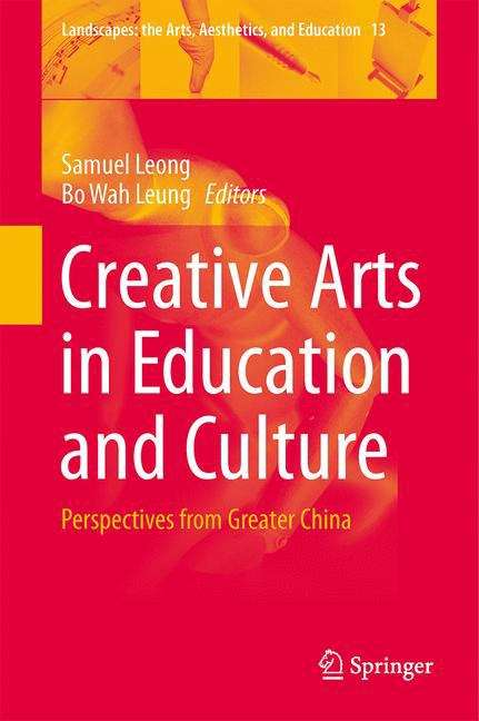 Creative Arts in Education and Culture: Perspectives from Greater China (Landscapes: the Arts, Aesthetics, and Education #13)