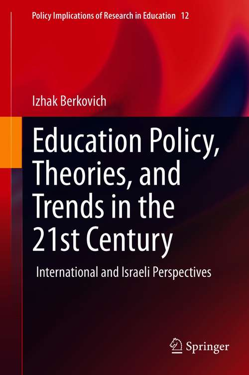 Education Policy, Theories, and Trends in the 21st Century: International and Israeli Perspectives (Policy Implications of Research in Education #12)