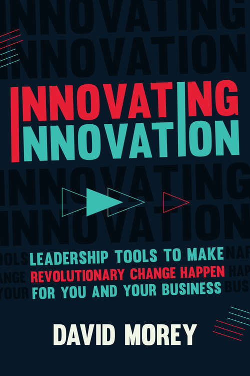 Innovating Innovation: Leadership Tools to Make Revolutionary Change Happen for You and Your Business