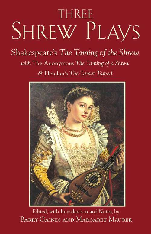 Three Shrew Plays: Shakespeare's The Taming of the Shrew; with The Anonymous The Taming of a Shrew, and Fletcher's The Tamer Tamed