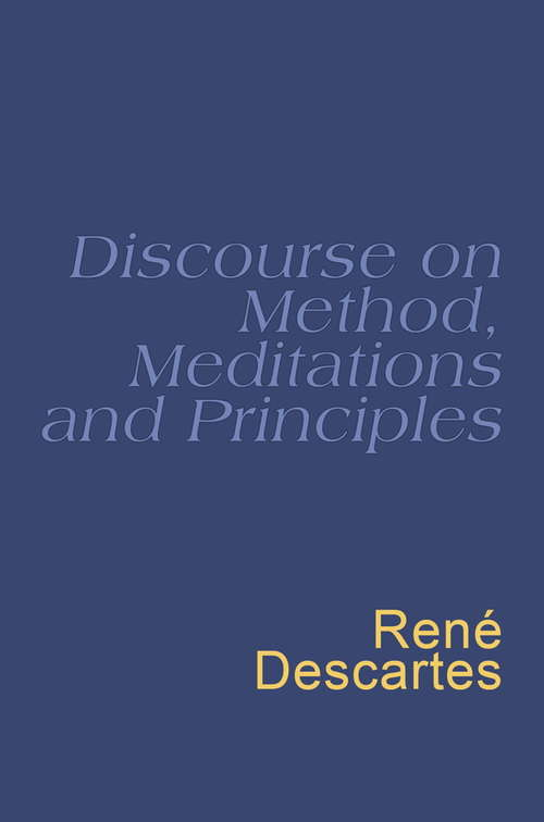 Discourse On Method: Meditations on the First Philosophy: Principles of Philosophy