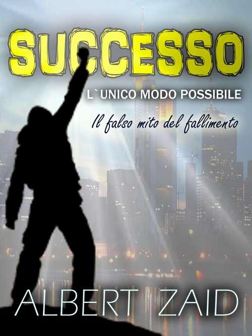 Successo. L`Unico Modo Possibile: Il falso mito del fallimento