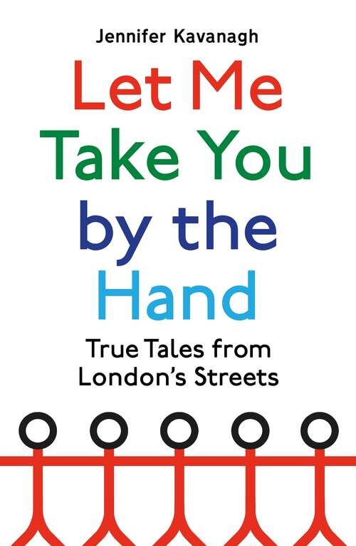 Let Me Take You by the Hand: True Tales from London's Streets