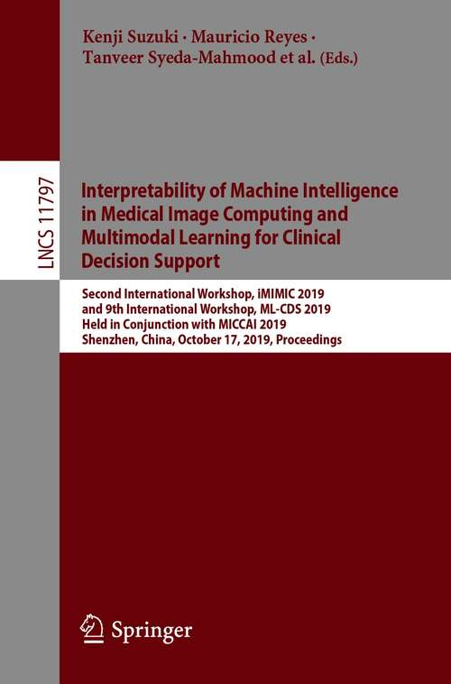 Interpretability of Machine Intelligence in Medical Image Computing and Multimodal Learning for Clinical Decision Support: Second International Workshop, iMIMIC 2019, and 9th International Workshop, ML-CDS 2019, Held in Conjunction with MICCAI 2019, Shenzhen, China, October 17, 2019, Proceedings (Lecture Notes in Computer Science #11797)