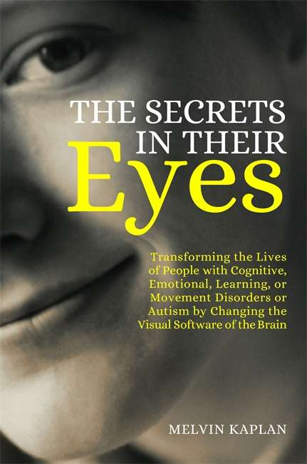 The Secrets in Their Eyes: Transforming the Lives of People with Cognitive, Emotional, Learning, or Movement Disorders or Autism by Changing the Visual Software of the Brain