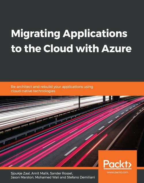 Migrating Applications to the Cloud with Azure: Re-architect and rebuild your applications using cloud-native technologies