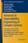 Advances in Dependability Engineering of Complex Systems: Proceedings of the Twelfth International Conference on Dependability and Complex Systems DepCoS-RELCOMEX, July 2 - 6, 2017, Brunów, Poland (Advances in Intelligent Systems and Computing #582)