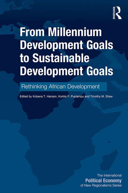 From Millennium Development Goals to Sustainable Development Goals: Rethinking African Development (The International Political Economy of New Regionalisms Series)