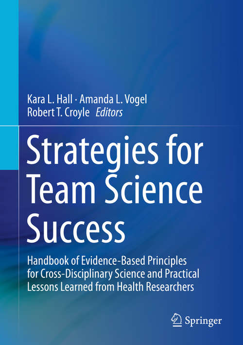 Strategies for Team Science Success: Handbook of Evidence-Based Principles for Cross-Disciplinary Science and Practical Lessons Learned from Health Researchers