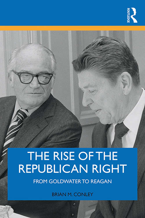 The Rise of the Republican Right: From Goldwater to Reagan