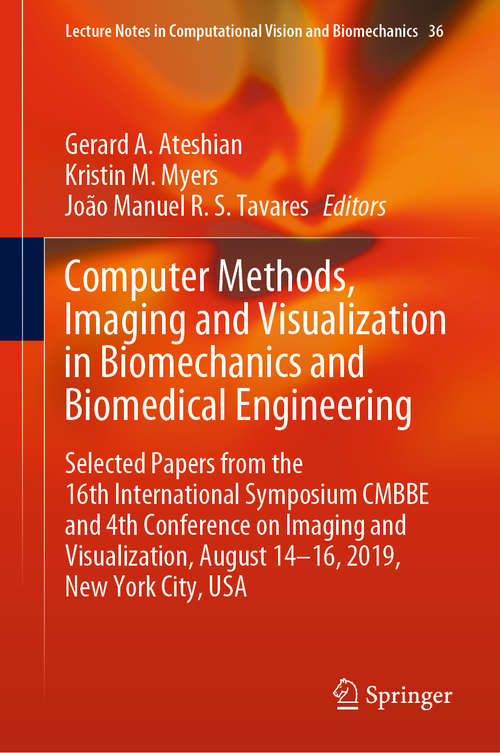 Computer Methods, Imaging and Visualization in Biomechanics and Biomedical Engineering: Selected Papers from the 16th International Symposium CMBBE and 4th Conference on Imaging and Visualization, August 14-16, 2019, New York City, USA (Lecture Notes in Computational Vision and Biomechanics #36)