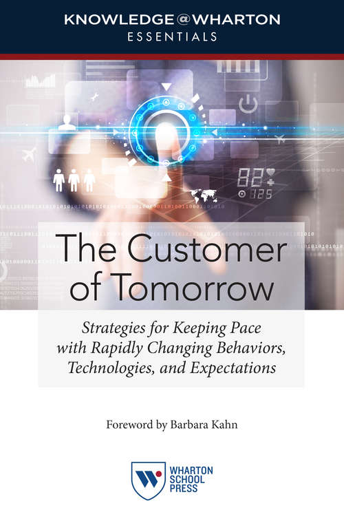The Customer of Tomorrow: Strategies for Keeping Pace with Rapidly Changing Behaviors, Technologies, and Expectations (Knowledge@Wharton Essentials)